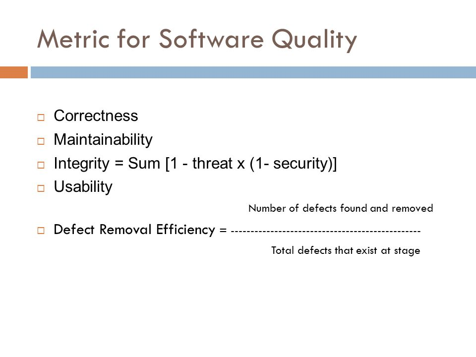 Metric for Software Quality  Correctness  Maintainability  Integrity = Sum [1 - threat x (1- security)]  Usability Number of defects found and rem