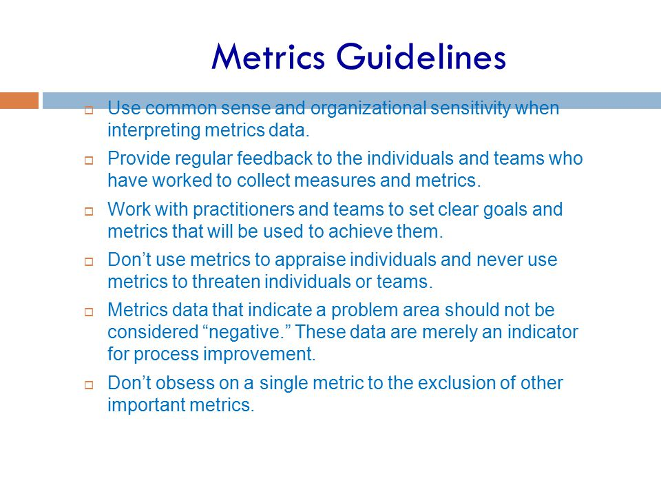 Metrics Guidelines  Use common sense and organizational sensitivity when interpreting metrics data.  Provide regular feedback to the individuals and