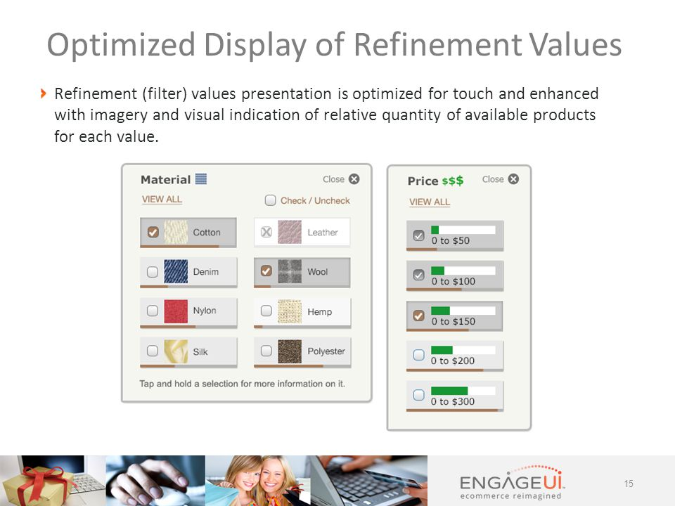 Refinement (filter) values presentation is optimized for touch and enhanced with imagery and visual indication of relative quantity of available products for each value.