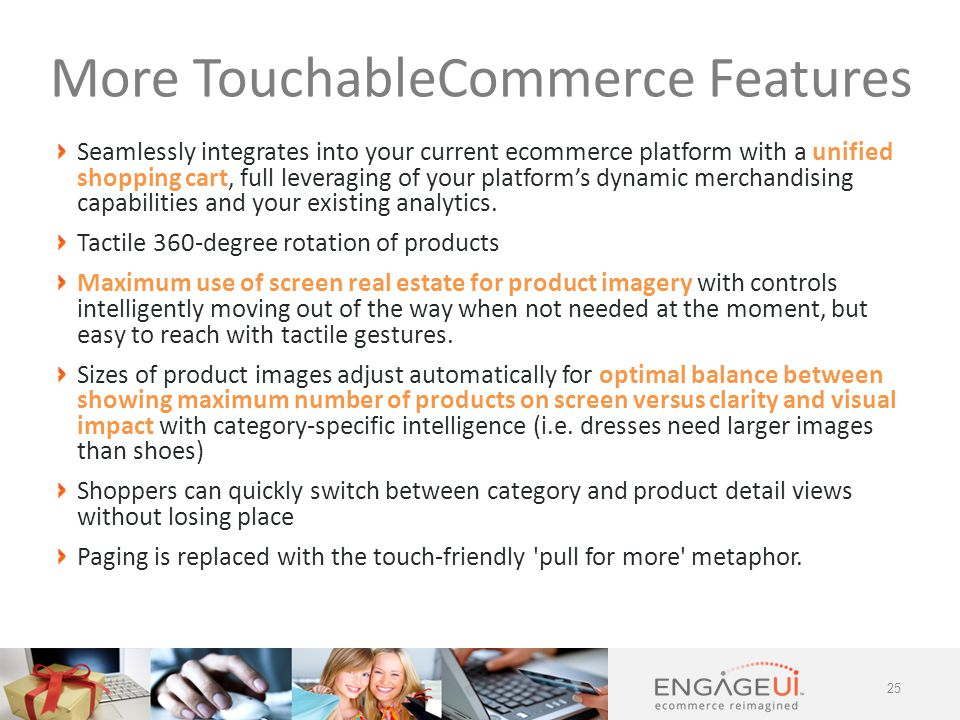 Seamlessly integrates into your current ecommerce platform with a unified shopping cart, full leveraging of your platform's dynamic merchandising capabilities and your existing analytics.