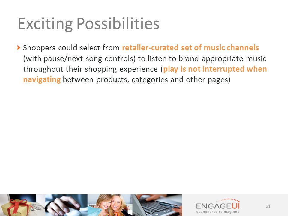 Shoppers could select from retailer-curated set of music channels (with pause/next song controls) to listen to brand-appropriate music throughout their shopping experience (play is not interrupted when navigating between products, categories and other pages) 31 Exciting Possibilities