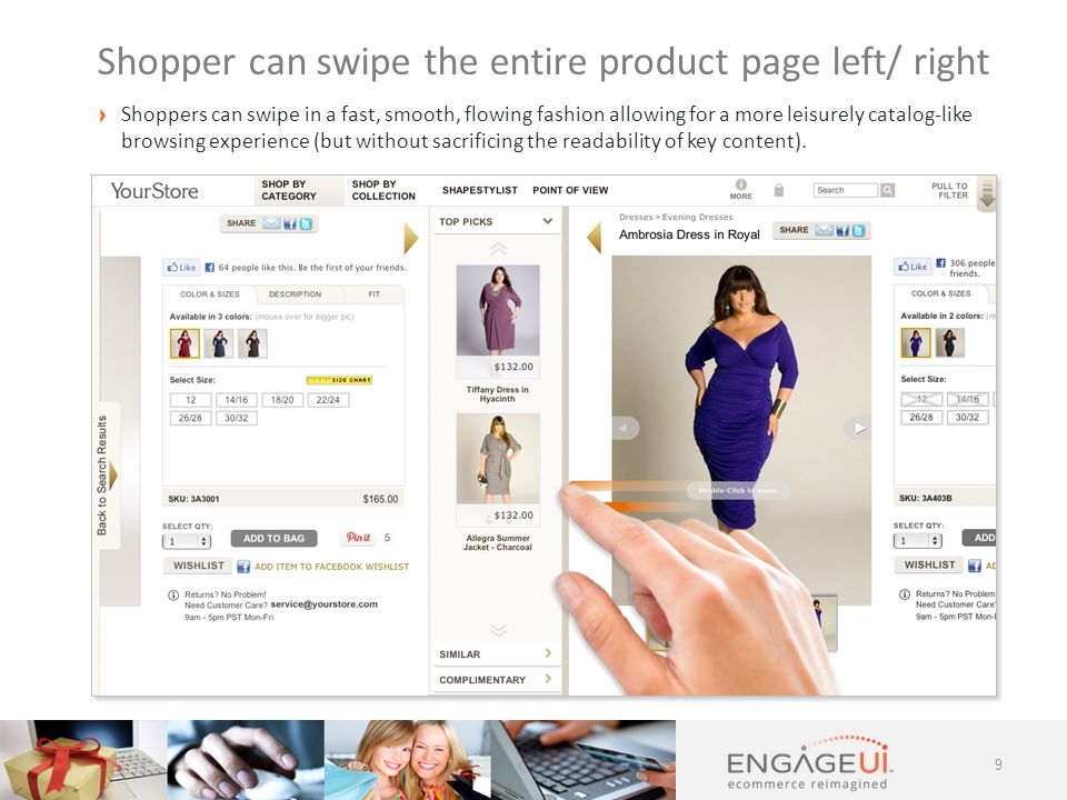 9 Shopper can swipe the entire product page left/ right Shoppers can swipe in a fast, smooth, flowing fashion allowing for a more leisurely catalog-like browsing experience (but without sacrificing the readability of key content).