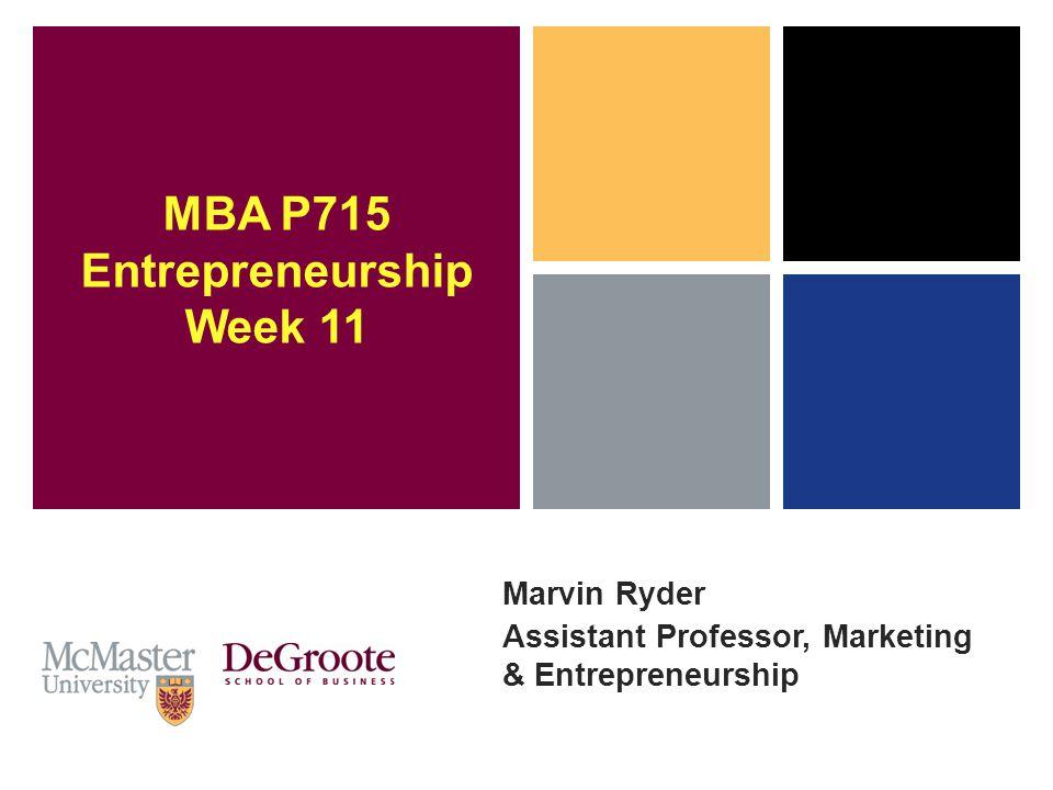 Marvin Ryder Assistant Professor, Marketing & Entrepreneurship MBA P715 Entrepreneurship Week 11
