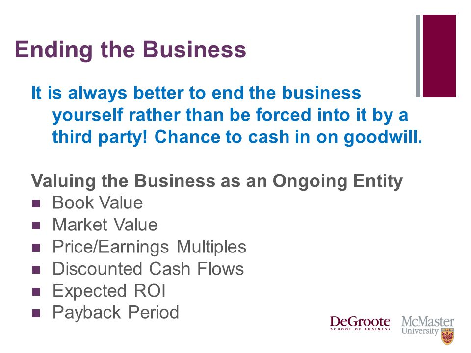 Ending the Business It is always better to end the business yourself rather than be forced into it by a third party! Chance to cash in on goodwill. Va