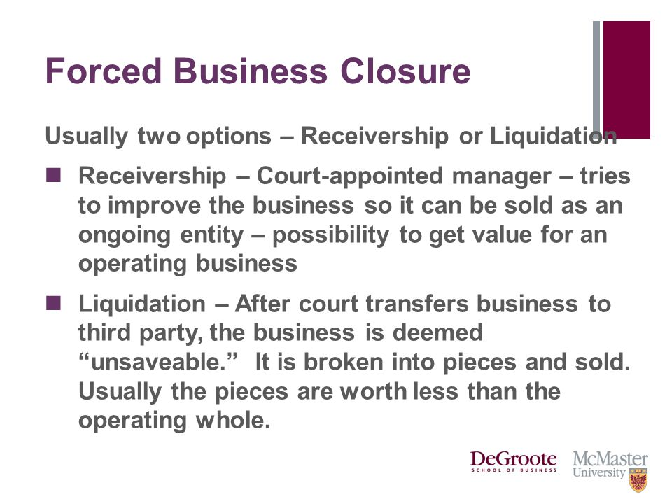Forced Business Closure Usually two options – Receivership or Liquidation Receivership – Court-appointed manager – tries to improve the business so it