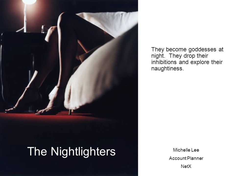 Michelle Lee Account Planner NetX The Nightlighters They become goddesses at night.