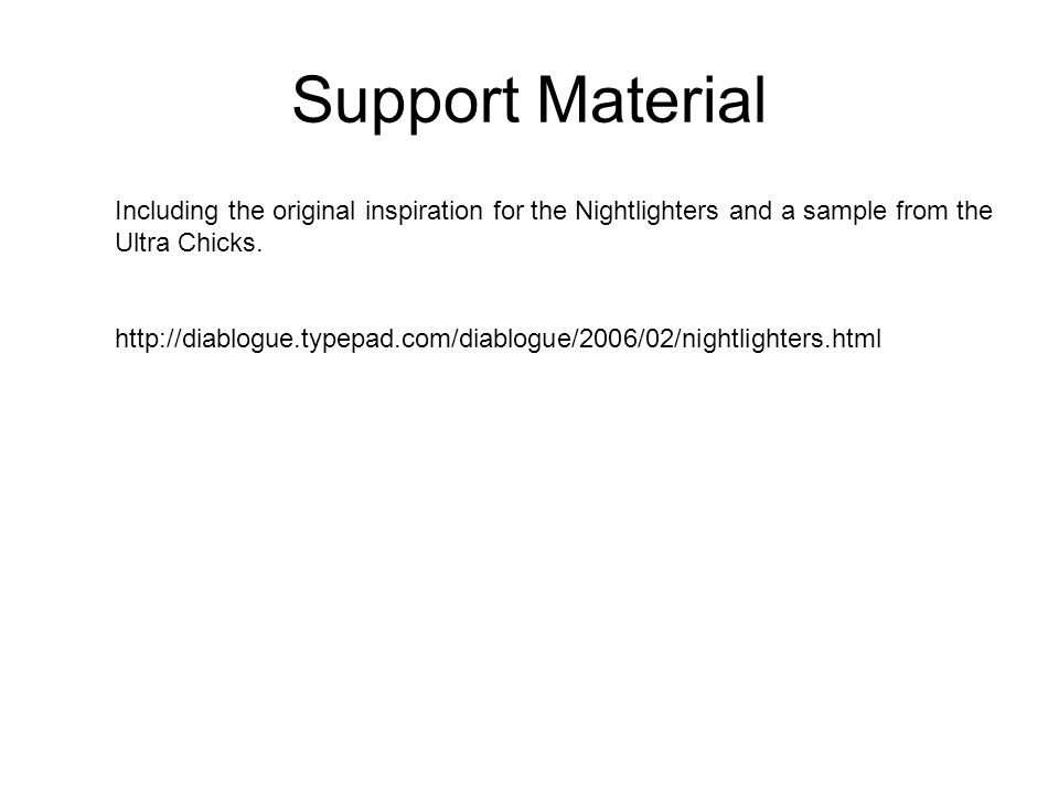 Support Material Including the original inspiration for the Nightlighters and a sample from the Ultra Chicks.