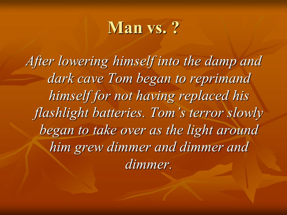 Man vs. ? After lowering himself into the damp and dark cave Tom began to reprimand himself for not having replaced his flashlight batteries. Tom's te