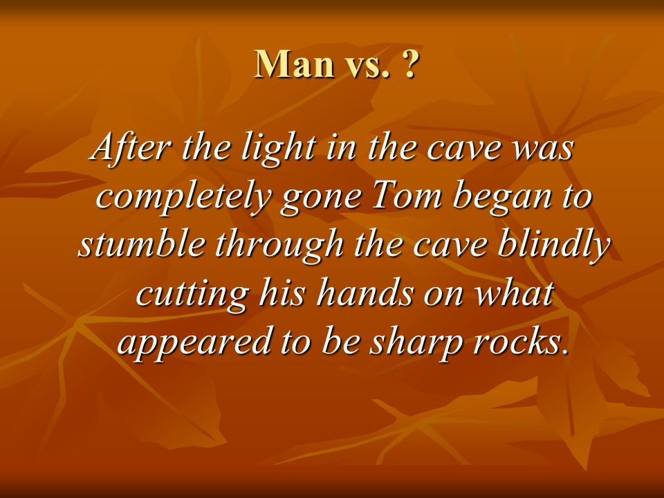 Man vs. ? Man vs. ? After the light in the cave was completely gone Tom began to stumble through the cave blindly cutting his hands on what appeared t