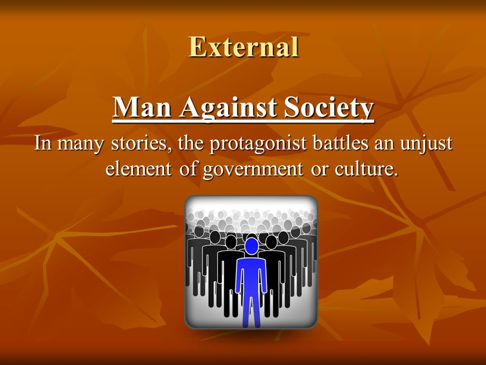 External Man Against Society In many stories, the protagonist battles an unjust element of government or culture.