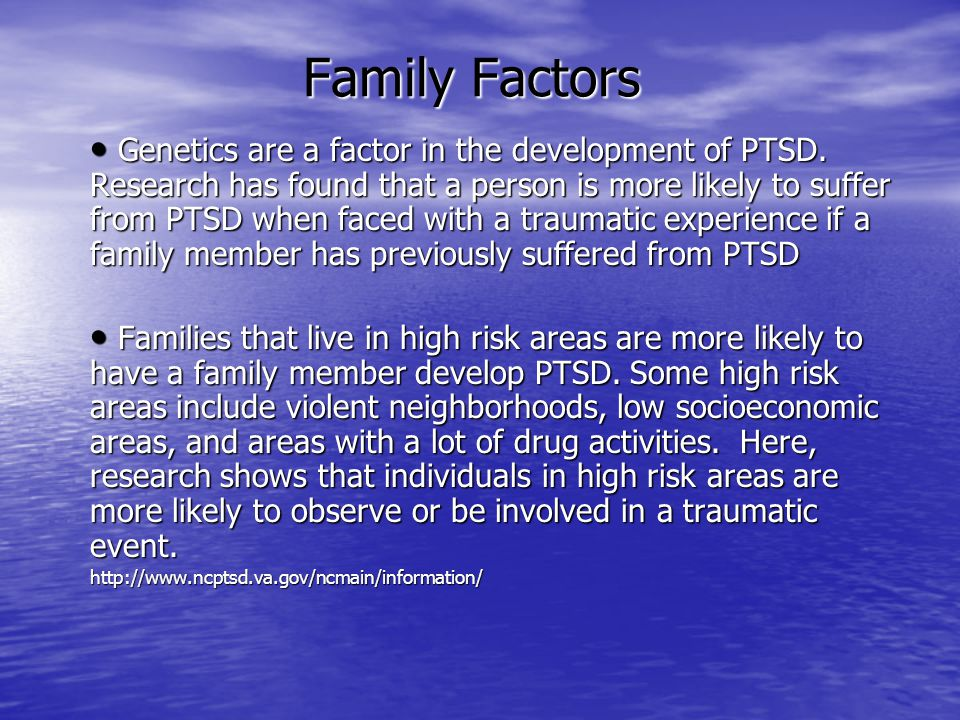 Family Factors Genetics are a factor in the development of PTSD. Research has found that a person is more likely to suffer from PTSD when faced with a