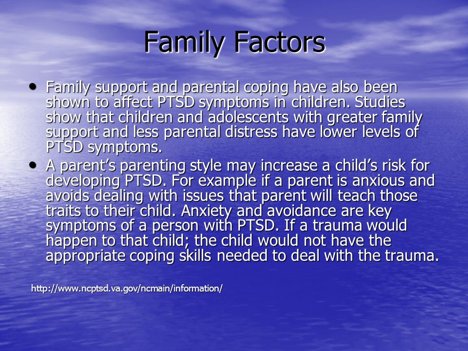 Family Factors Family support and parental coping have also been shown to affect PTSD symptoms in children. Studies show that children and adolescents