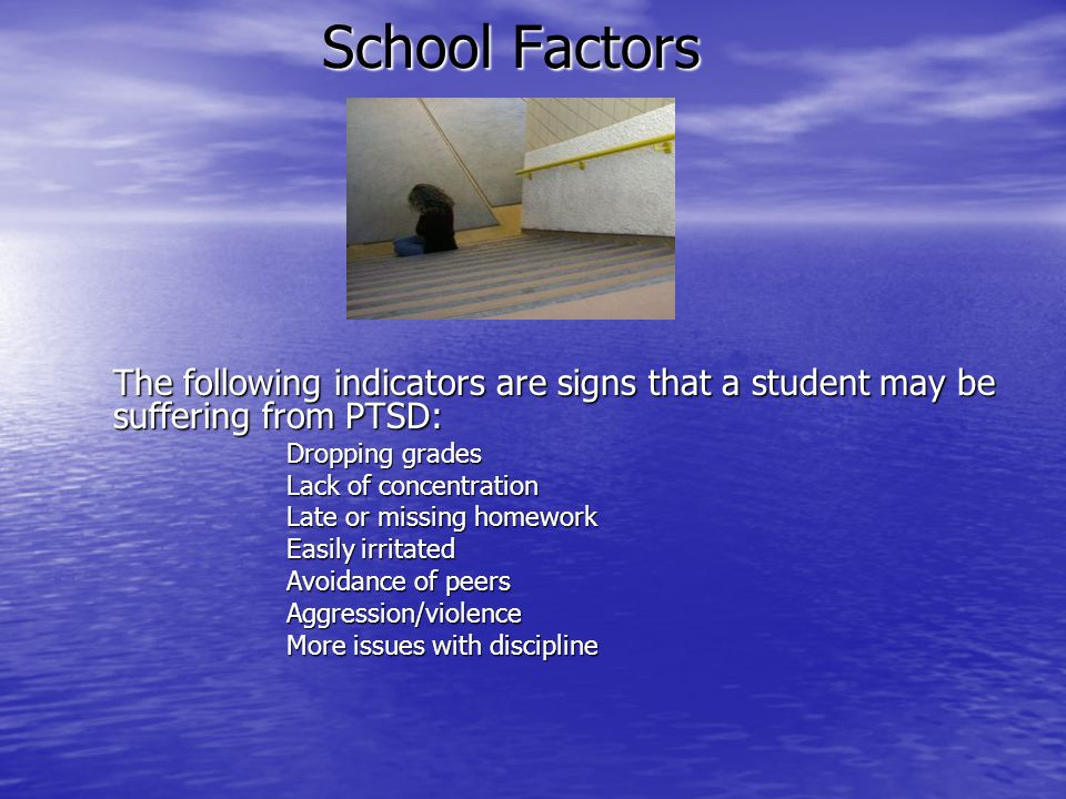 School Factors The following indicators are signs that a student may be suffering from PTSD: Dropping grades Lack of concentration Late or missing hom