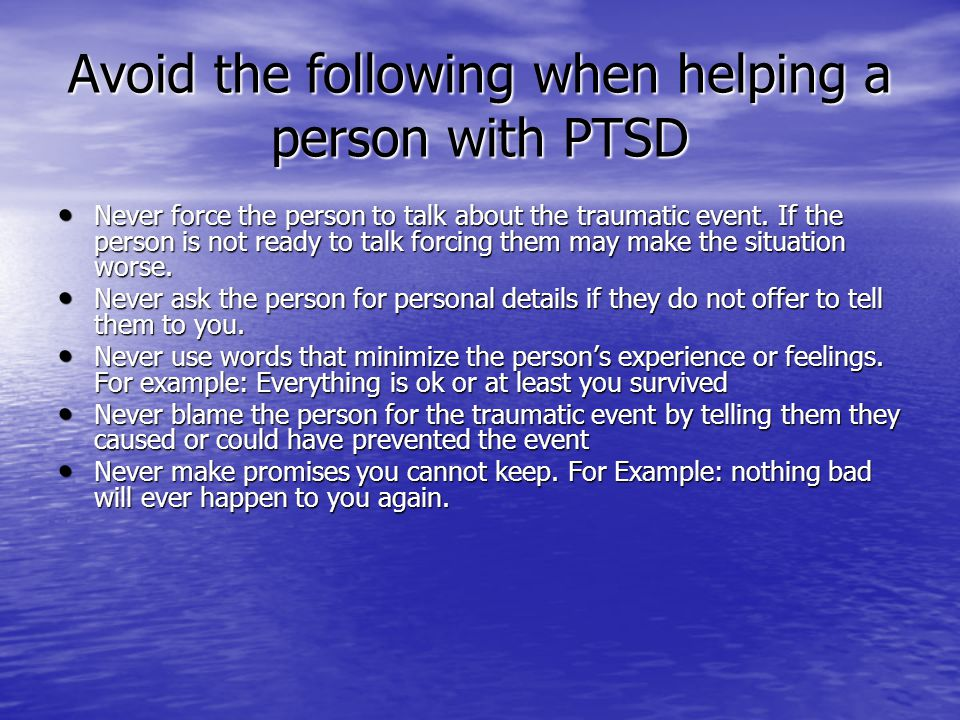 Avoid the following when helping a person with PTSD Never force the person to talk about the traumatic event. If the person is not ready to talk forci
