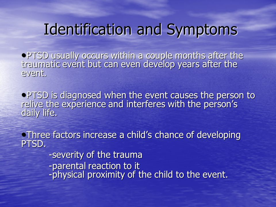 Identification and Symptoms Identification and Symptoms PTSD usually occurs within a couple months after the traumatic event but can even develop year