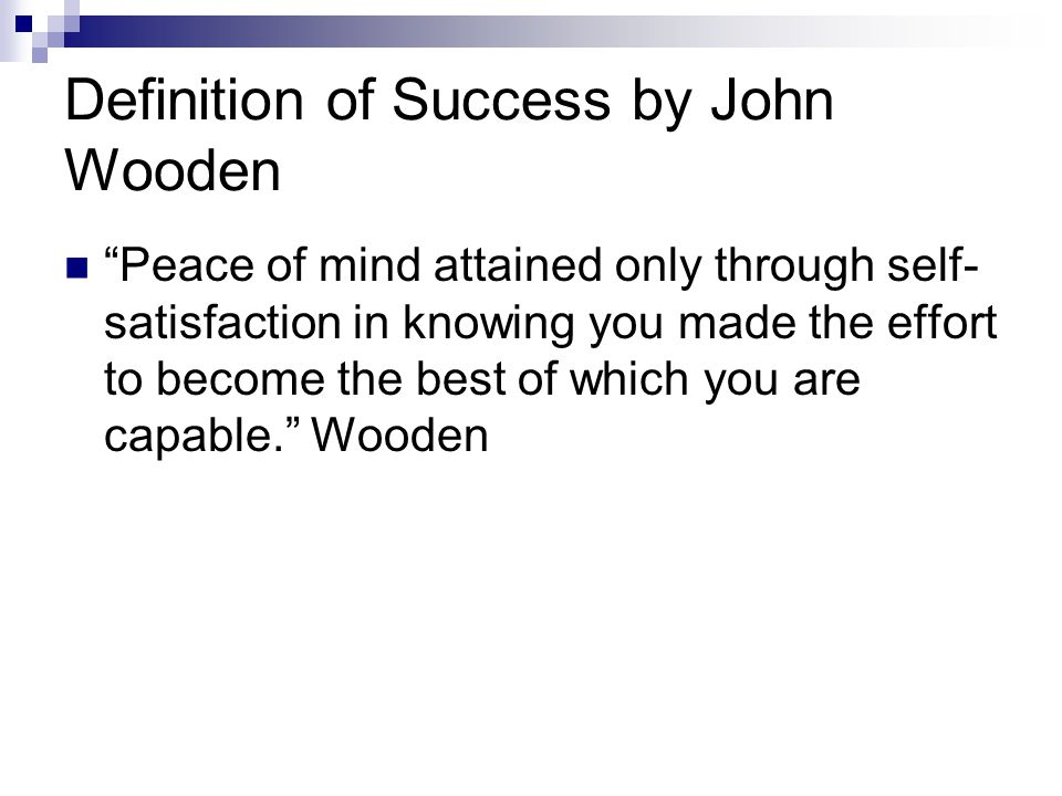 """Definition of Success by John Wooden """"Peace of mind attained only through self- satisfaction in knowing you made the effort to become the best of whic"""