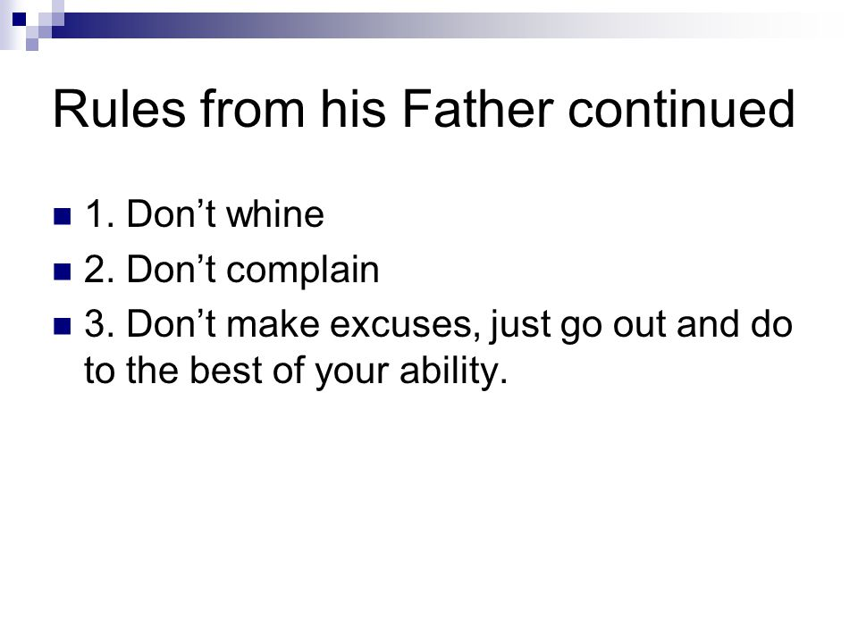 Rules from his Father continued 1. Don't whine 2. Don't complain 3. Don't make excuses, just go out and do to the best of your ability.