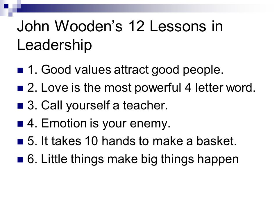 John Wooden's 12 Lessons in Leadership 1. Good values attract good people. 2. Love is the most powerful 4 letter word. 3. Call yourself a teacher. 4.