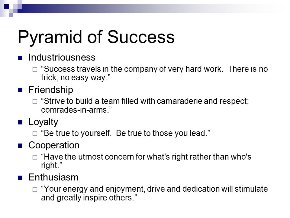 """Pyramid of Success Industriousness  """"Success travels in the company of very hard work. There is no trick, no easy way."""" Friendship  """"Strive to build"""