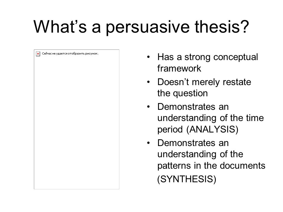 What's a persuasive thesis? Has a strong conceptual framework Doesn't merely restate the question Demonstrates an understanding of the time period (AN