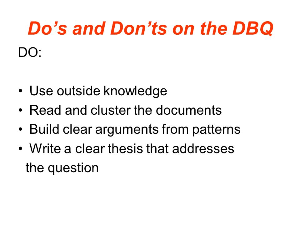Do's and Don'ts on the DBQ DO: Use outside knowledge Read and cluster the documents Build clear arguments from patterns Write a clear thesis that addr
