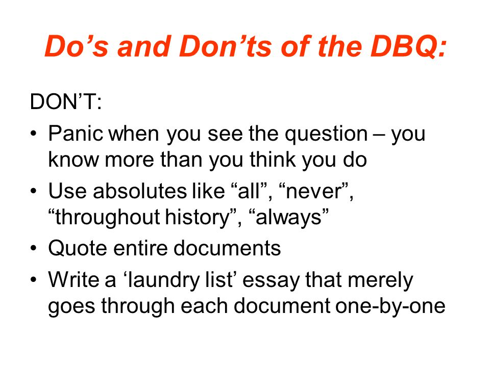 "Do's and Don'ts of the DBQ: DON'T: Panic when you see the question – you know more than you think you do Use absolutes like ""all"", ""never"", ""throughou"