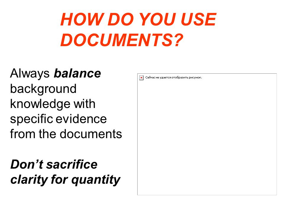Always balance background knowledge with specific evidence from the documents Don't sacrifice clarity for quantity HOW DO YOU USE DOCUMENTS?