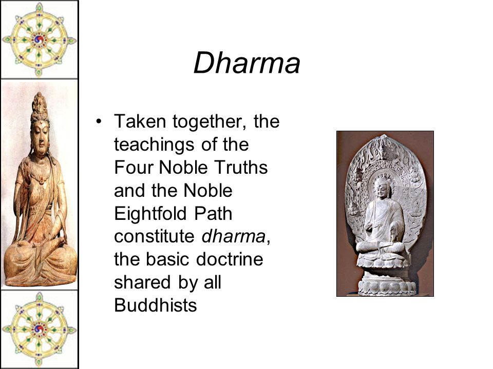 Dharma Taken together, the teachings of the Four Noble Truths and the Noble Eightfold Path constitute dharma, the basic doctrine shared by all Buddhists