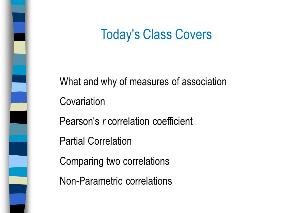 Today s Class Covers What and why of measures of association Covariation Pearson s r correlation coefficient Partial Correlation Comparing two correlations Non-Parametric correlations