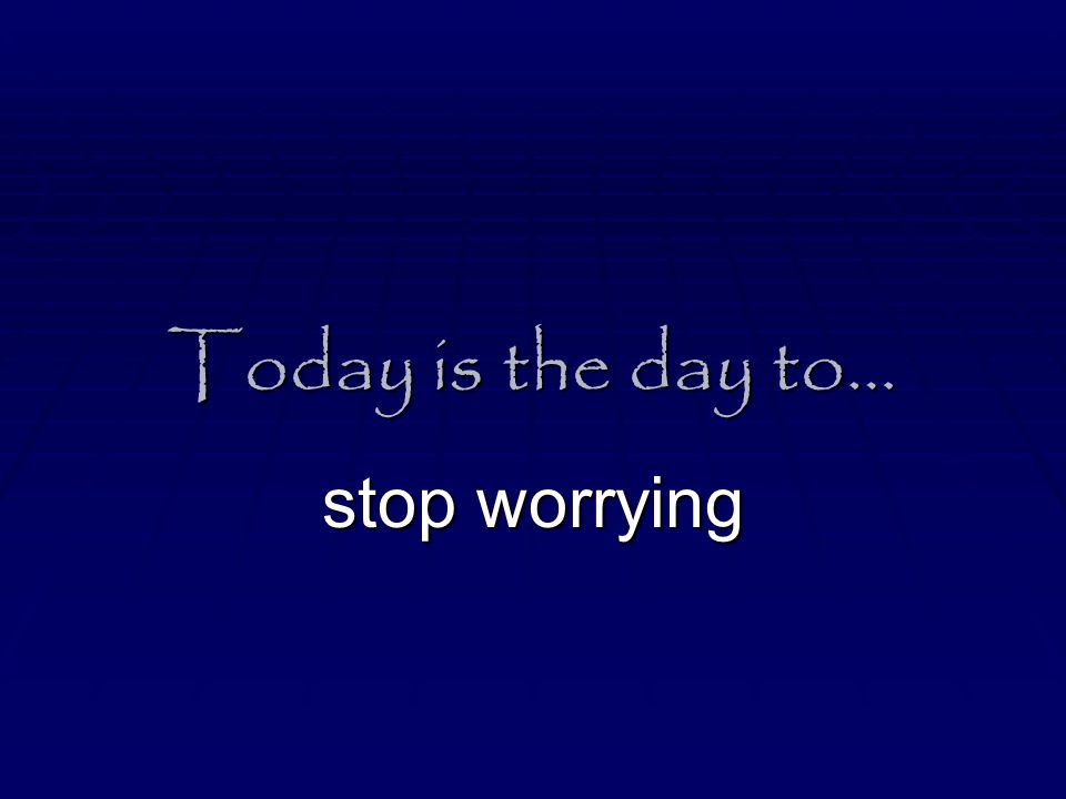 Today is the day to… stop worrying