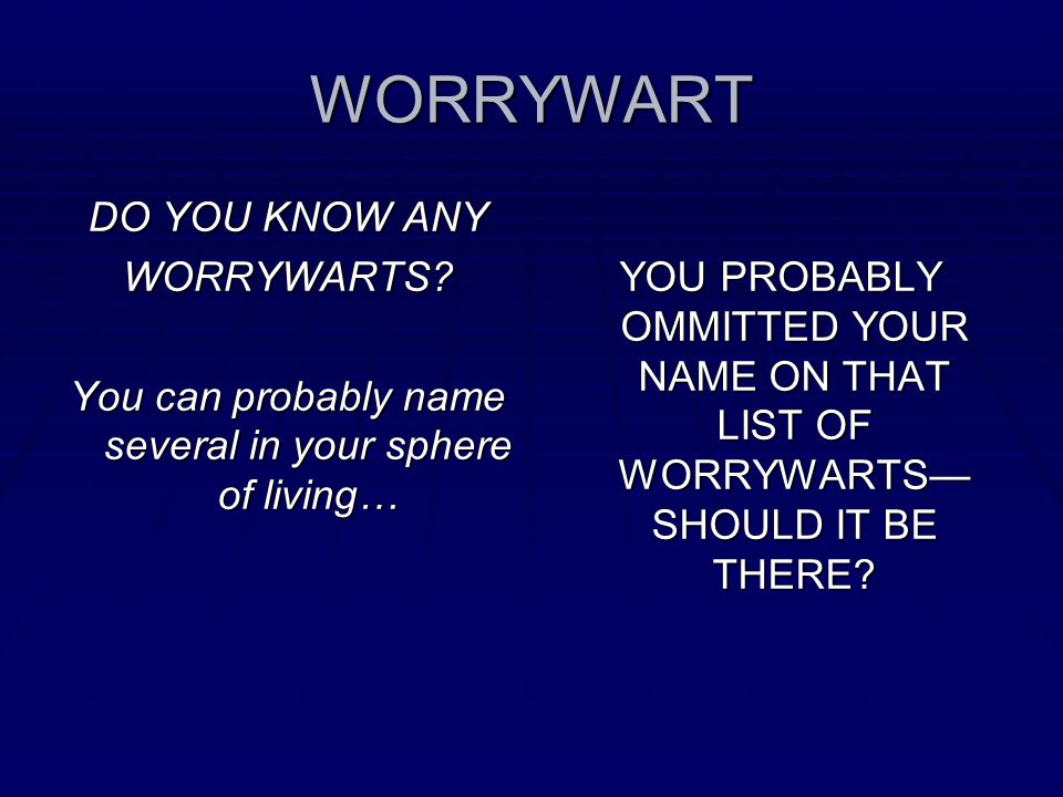 WORRYWART DO YOU KNOW ANY WORRYWARTS.