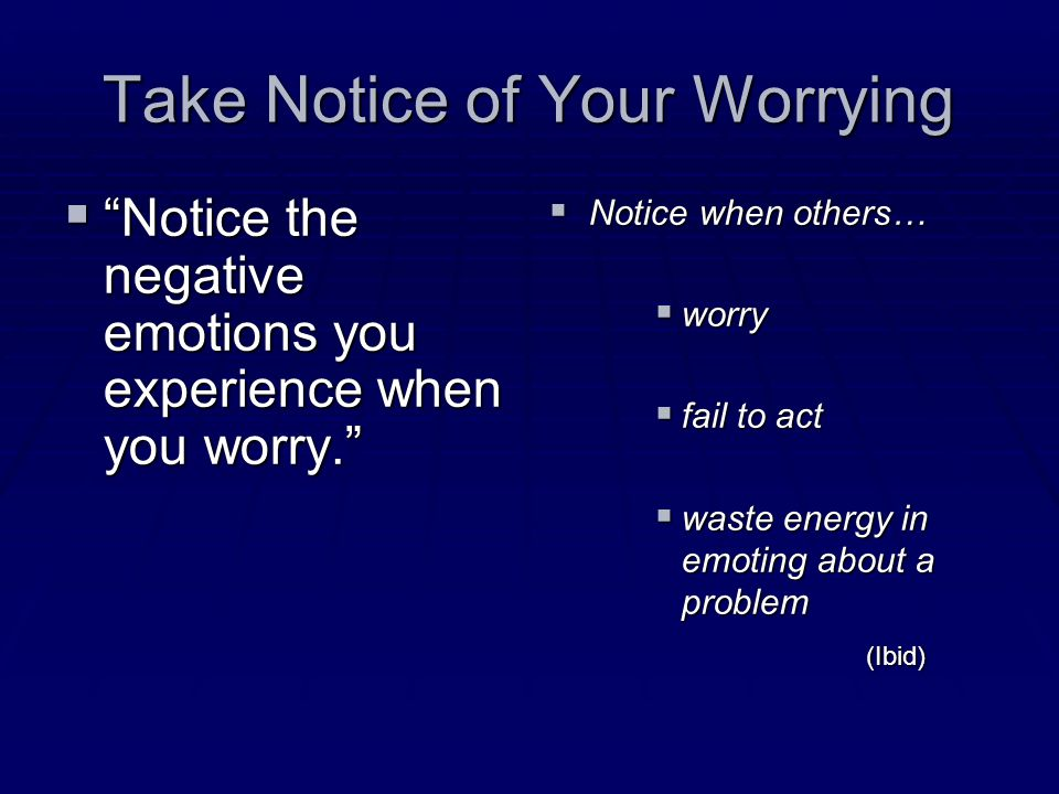 Take Notice of Your Worrying  Notice the negative emotions you experience when you worry. (Ibid)  Notice when others…  worry  fail to act  waste energy in emoting about a problem(Ibid)