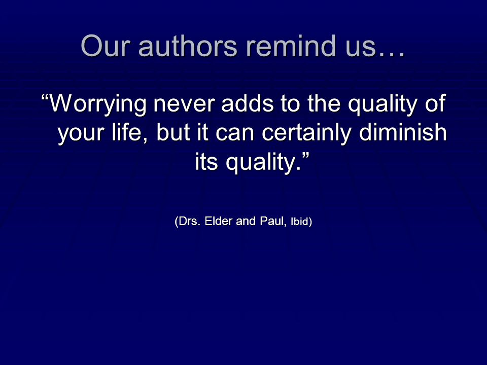 Our authors remind us… Worrying never adds to the quality of your life, but it can certainly diminish its quality. (Drs.