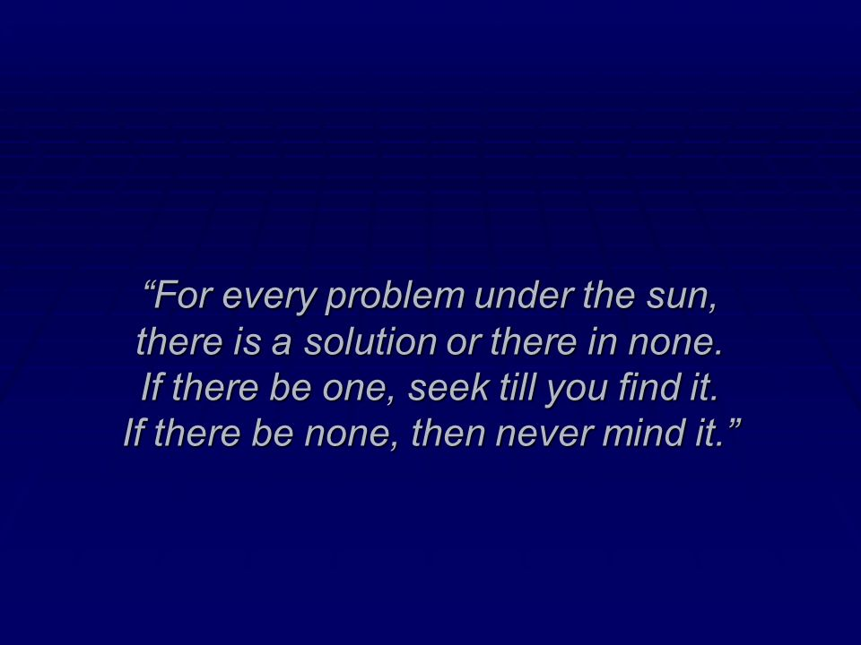 For every problem under the sun, there is a solution or there in none.
