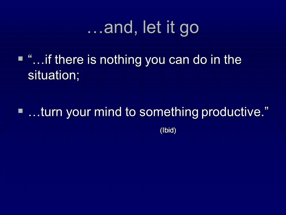 …and, let it go  …if  …if there is nothing you can do in the situation;  …turn  …turn your mind to something productive. (Ibid)