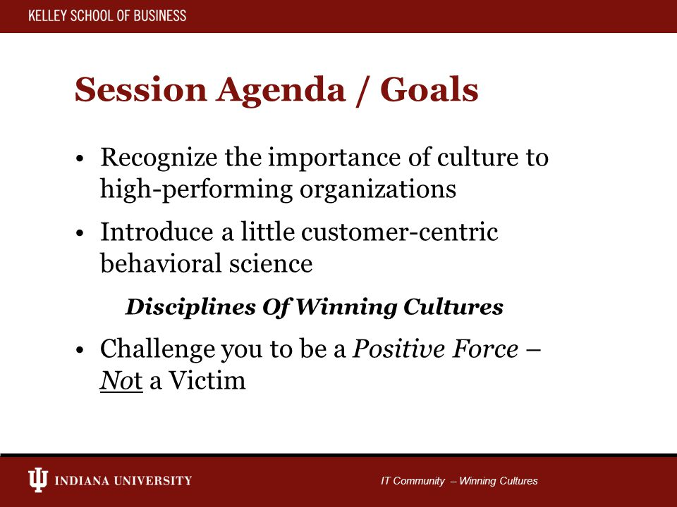 IT Community – Winning Cultures Session Agenda / Goals Recognize the importance of culture to high-performing organizations Introduce a little customer-centric behavioral science Disciplines Of Winning Cultures Challenge you to be a Positive Force – Not a Victim