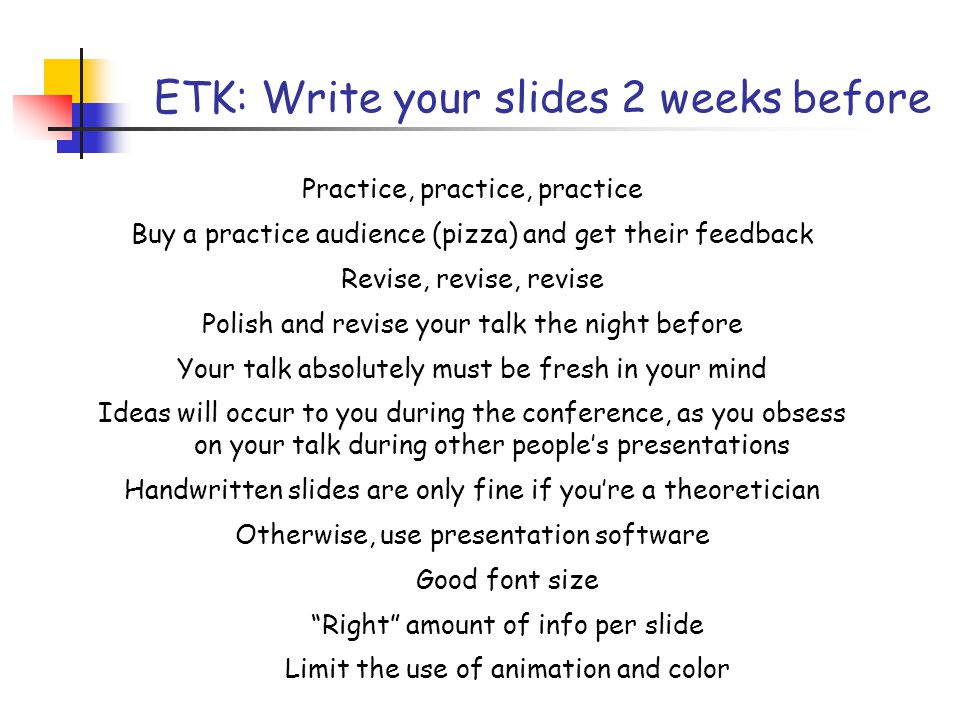 SPJ: Write your slides the night before (…or at least, polish it then) Your talk absolutely must be fresh in your mind Ideas will occur to you during the conference, as you obsess on your talk during other people's presentations Do not use typeset slides, unless you have a laptop too Handwritten slides are fine Use permanent ink Get an eraser: toothpaste does not work