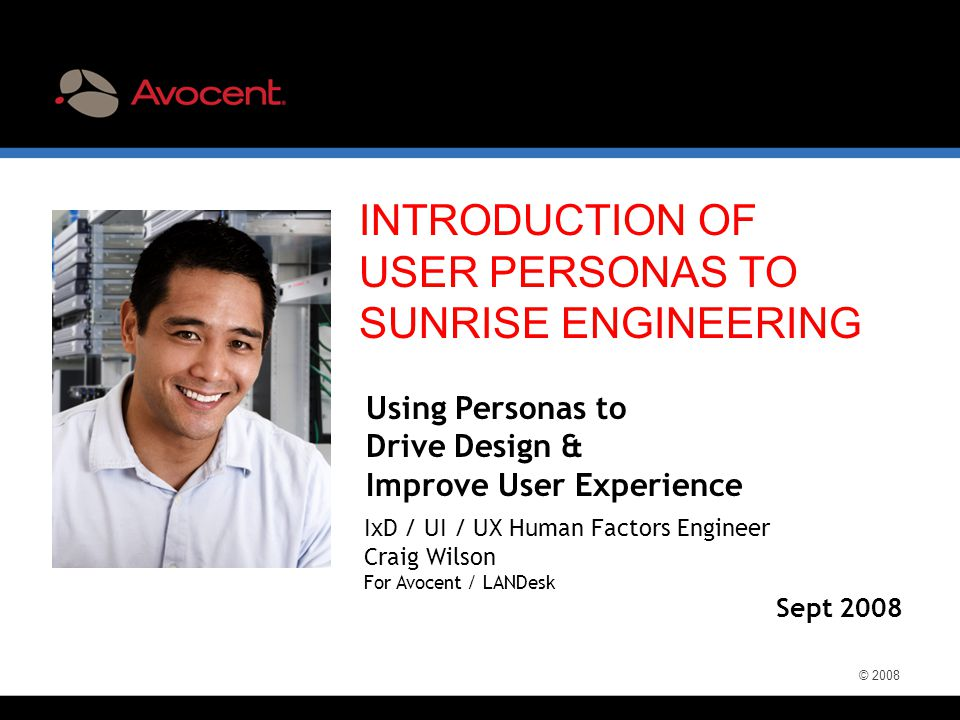 © 2008 INTRODUCTION OF USER PERSONAS TO SUNRISE ENGINEERING Sept 2008 Using Personas to Drive Design & Improve User Experience IxD / UI / UX Human Fac