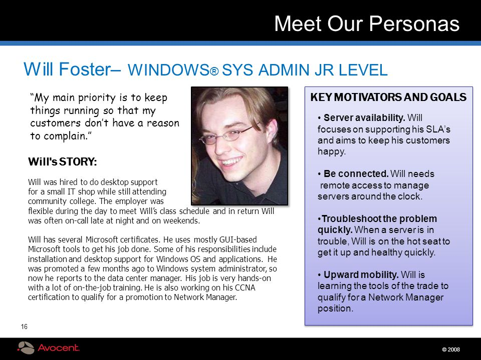 "© 2008 16 Meet Our Personas Will Foster– WINDOWS ® SYS ADMIN JR LEVEL ""My main priority is to keep things running so that my customers don't have a re"