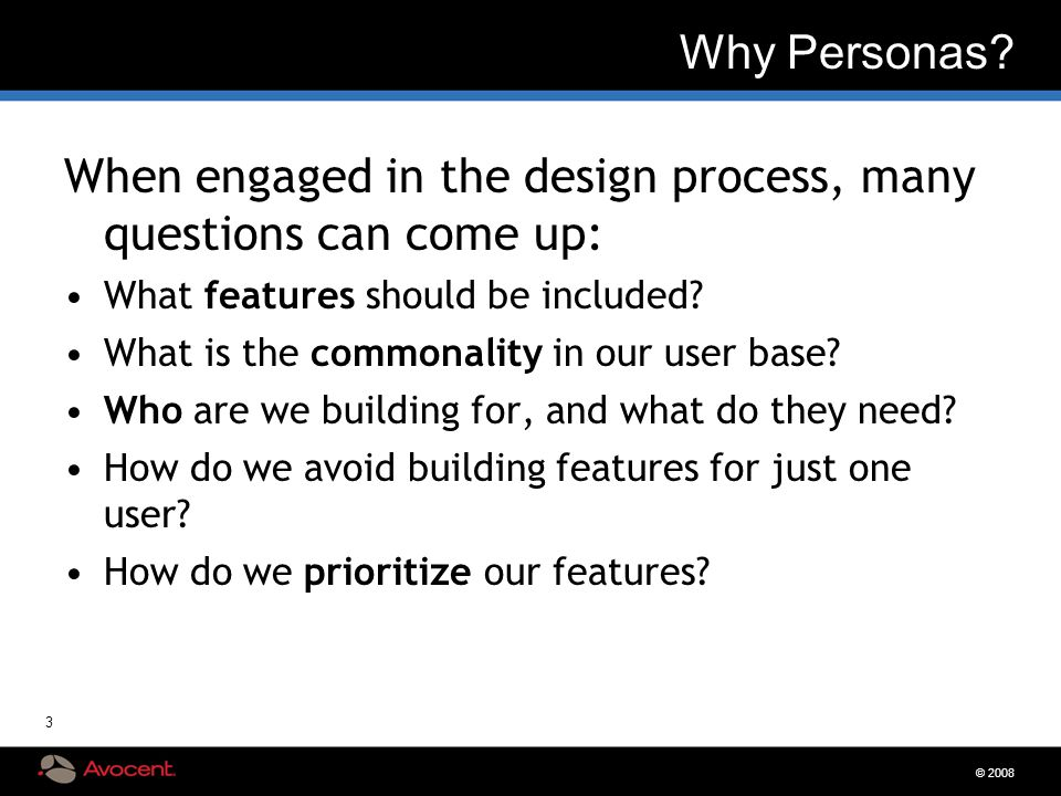 © 2008 3 Why Personas? When engaged in the design process, many questions can come up: What features should be included? What is the commonality in ou