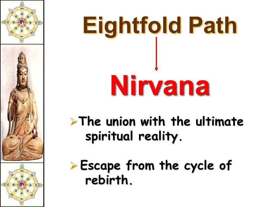 Eightfold Path Nirvana  The union with the ultimate spiritual reality.  Escape from the cycle of rebirth.