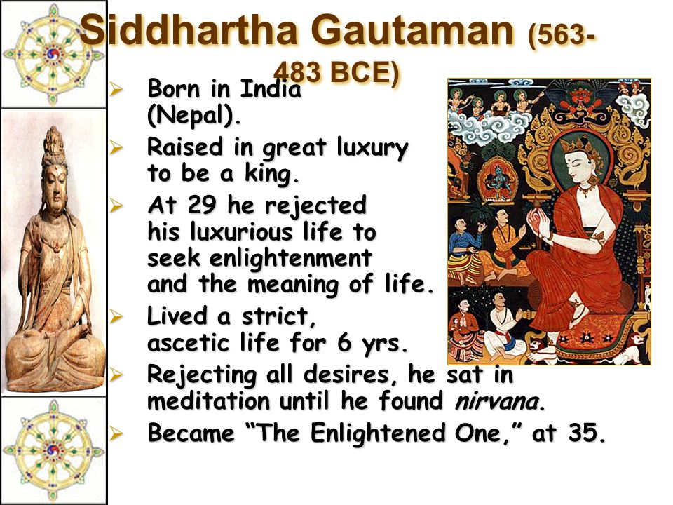 Siddhartha Gautaman (563- 483 BCE)  Born  Born in India (Nepal).  Raised  Raised in great luxury to be a king.  At  At 29 he rejected his luxuri
