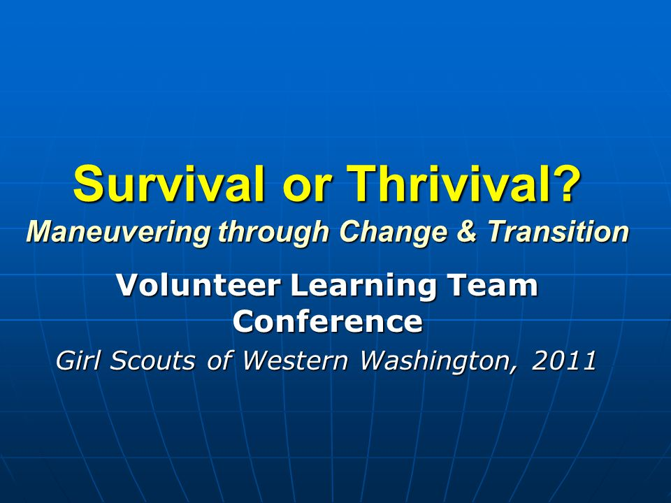 Survival or Thrivival? Maneuvering through Change & Transition Volunteer Learning Team Conference Girl Scouts of Western Washington, 2011