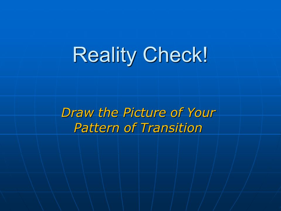 Reality Check! Draw the Picture of Your Pattern of Transition