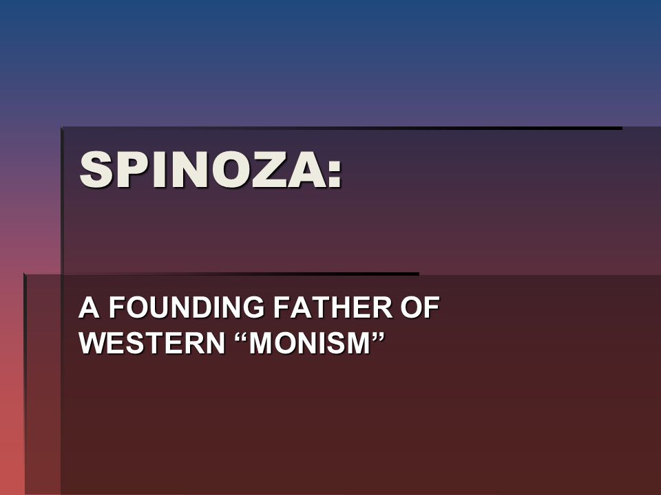 SPINOZA: A FOUNDING FATHER OF WESTERN MONISM