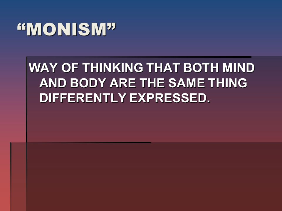 MONISM WAY OF THINKING THAT BOTH MIND AND BODY ARE THE SAME THING DIFFERENTLY EXPRESSED.