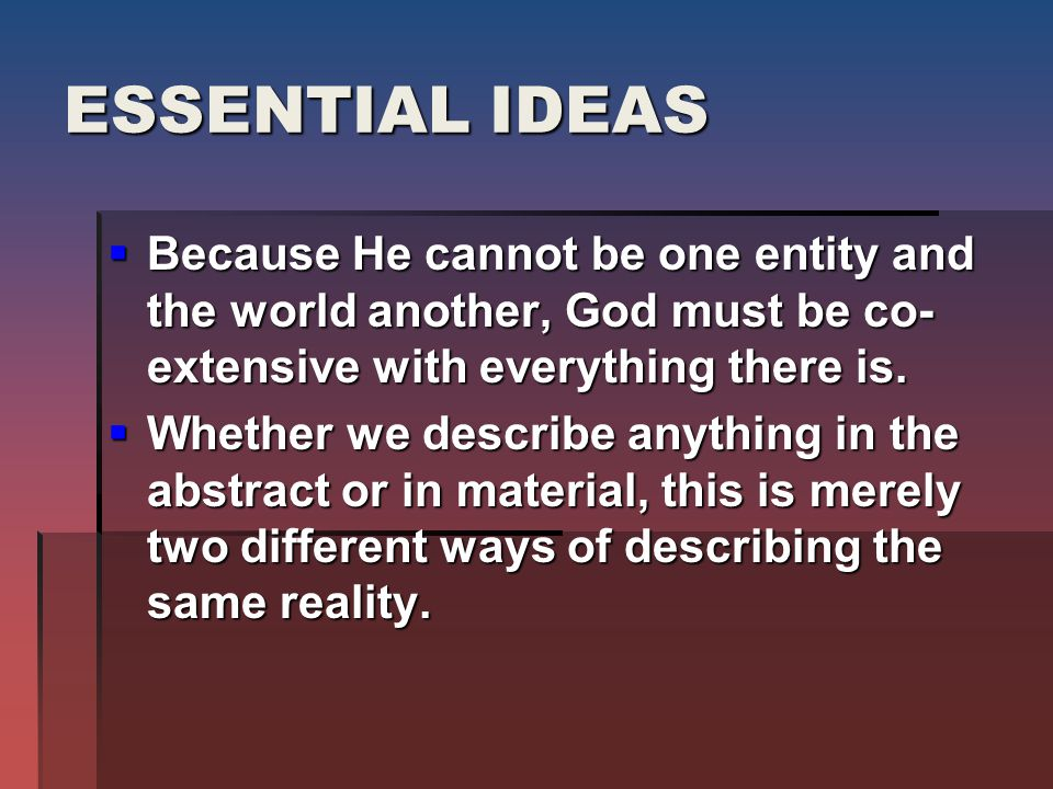 ESSENTIAL IDEAS  Because He cannot be one entity and the world another, God must be co- extensive with everything there is.