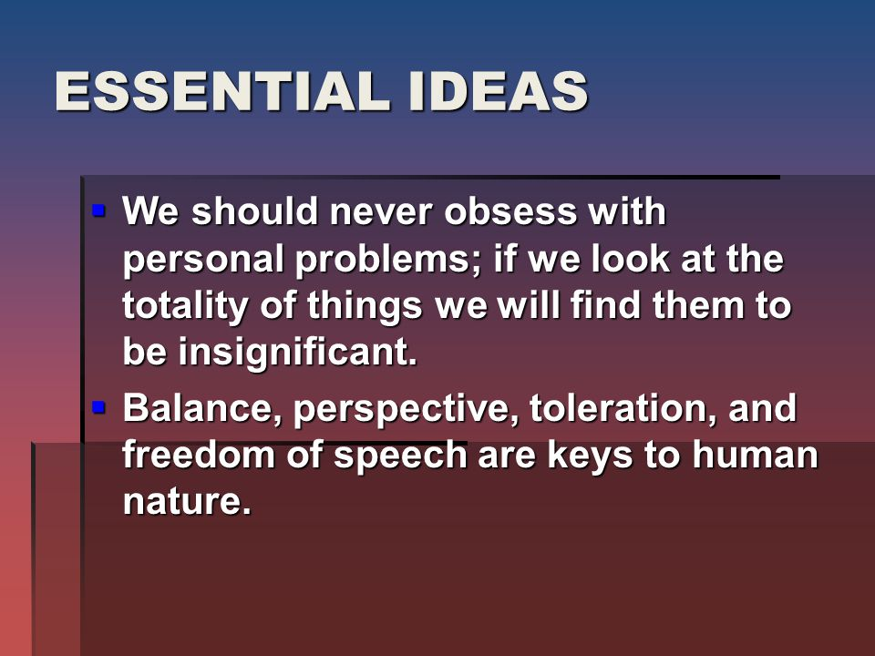 ESSENTIAL IDEAS  We should never obsess with personal problems; if we look at the totality of things we will find them to be insignificant.