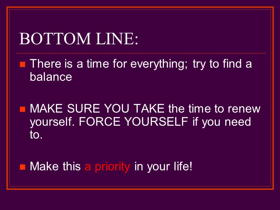 BOTTOM LINE: There is a time for everything; try to find a balance MAKE SURE YOU TAKE the time to renew yourself.