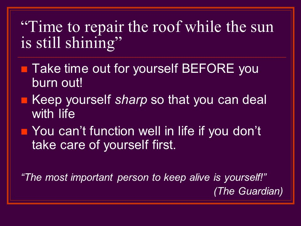 Time to repair the roof while the sun is still shining Take time out for yourself BEFORE you burn out.